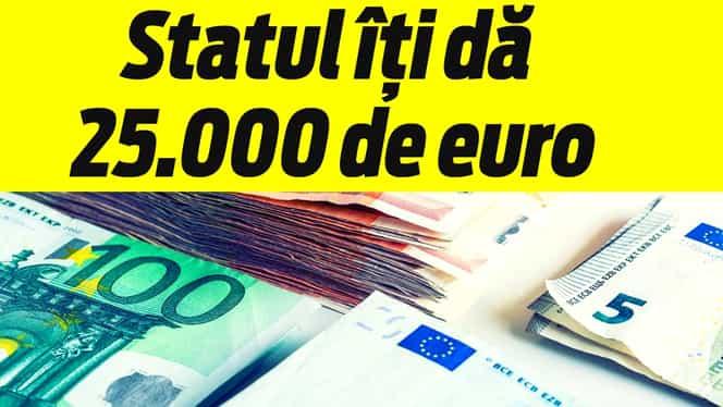 Vestea aşteptată de români Statul îţi dă 25.000 de euro! Mai ai foarte puţin pînă îi încasezi! LUNA ASTA!